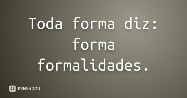 Toda forma diz: forma formalidades.... Frase de Desconhecido.