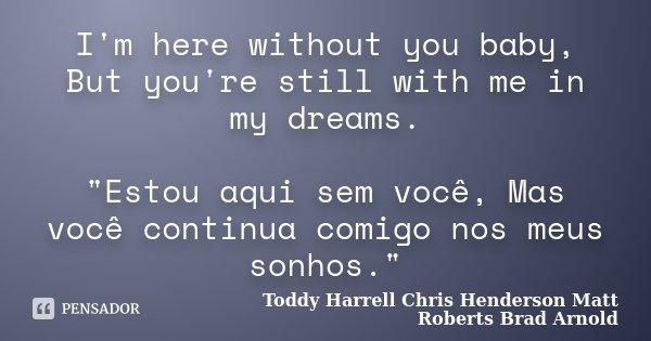 """I'm here without you baby, But you're still with me in my dreams. """"Estou aqui sem você, Mas você continua comigo nos meus sonhos.""""... Frase de Toddy Harrell Chris Henderson Matt Roberts Brad Arnold."""