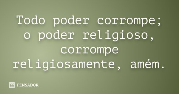 Todo poder corrompe; o poder religioso, corrompe religiosamente, amém.... Frase de Desconhecido.