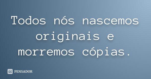 Todos nós nascemos originais e morremos cópias.... Frase de Desconhecido.