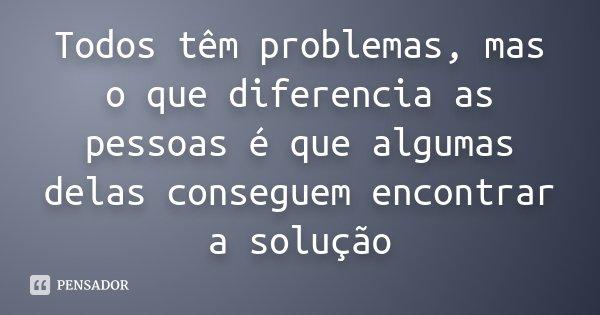 Todos têm problemas, mas o que diferencia as pessoas é que algumas delas conseguem encontrar a solução... Frase de Desconhecido.