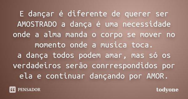 E dançar é diferente de querer ser AMOSTRADO a dança é uma necessidade onde a alma manda o corpo se mover no momento onde a musica toca. a dança todos podem ama... Frase de Todyone.