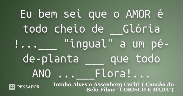 """Eu bem sei que o AMOR é todo cheio de __Glória !...___ """"ingual"""" a um pé-de-planta ___ que todo ANO ...___Flora!...... Frase de Toinho Alves e Assenberg Cariri ( Canção do Belo Filme"""