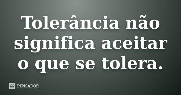 Tolerância não significa aceitar o que se tolera.... Frase de Desconhecido.
