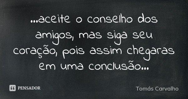...aceite o conselho dos amigos, mas siga seu coração, pois assim chegaras em uma conclusão...... Frase de Tomás Carvalho.
