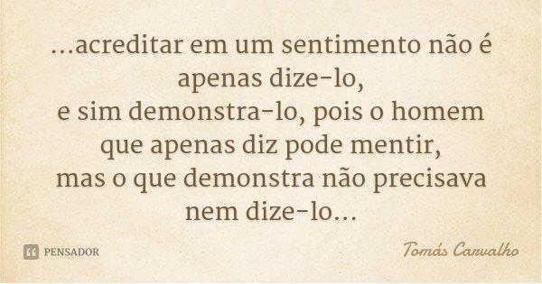 ...acreditar em um sentimento não é apenas dize-lo, e sim demonstra-lo, pois o homem que apenas diz pode mentir, mas o que demonstra não precisava nem dize-lo..... Frase de Tomás Carvalho.
