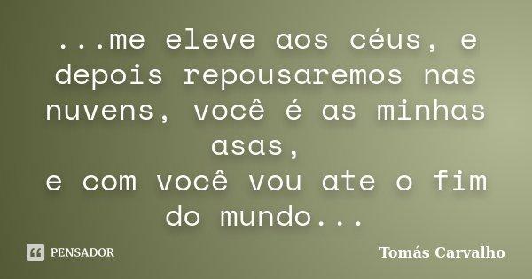 ...me eleve aos céus, e depois repousaremos nas nuvens, você é as minhas asas, e com você vou ate o fim do mundo...... Frase de Tomás Carvalho.
