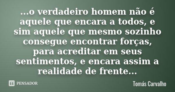 ...o verdadeiro homem não é aquele que encara a todos, e sim aquele que mesmo sozinho consegue encontrar forças, para acreditar em seus sentimentos, e encara as... Frase de Tomás Carvalho.