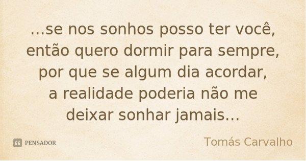 ...se nos sonhos posso ter você, então quero dormir para sempre, por que se algum dia acordar, a realidade poderia não me deixar sonhar jamais...... Frase de Tomás Carvalho.