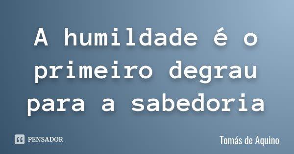 A humildade é o primeiro degrau para a sabedoria... Frase de Tomás de Aquino.