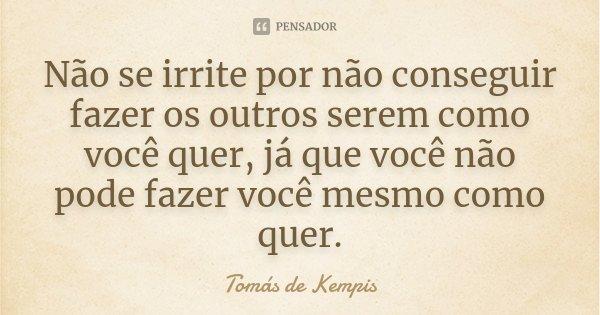 Não se irrite por não conseguir fazer os outros serem como você quer, já que você não pode fazer você mesmo como quer.... Frase de Tomás de Kempis.