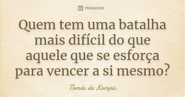 Quem tem uma batalha mais difícil do que aquele que se esforça para vencer a si mesmo?... Frase de Tomás de Kempis.