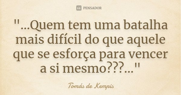 """""""...Quem tem uma batalha mais difícil do que aquele que se esforça para vencer a si mesmo???...""""... Frase de Tomás de Kempis."""