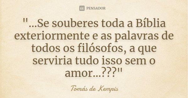 """""""...Se souberes toda a Bíblia exteriormente e as palavras de todos os filósofos, a que serviria tudo isso sem o amor...???""""... Frase de Tomás de Kempis."""