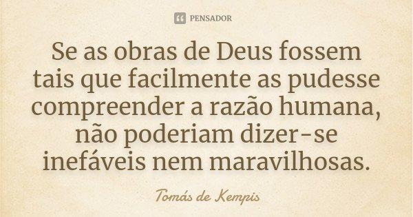 Se as obras de Deus fossem tais que facilmente as pudesse compreender a razão humana, não poderiam dizer-se inefáveis nem maravilhosas.... Frase de Tomás de Kempis.