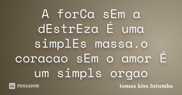 A forCa sEm a dEstrEza É uma simplEs massa.o coracao sEm o amor É um simpls orgao... Frase de tomas kiss lutumba.