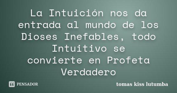 La Intuición nos da entrada al mundo de los Dioses Inefables, todo Intuitivo se convierte en Profeta Verdadero... Frase de tomas kiss lutumba.