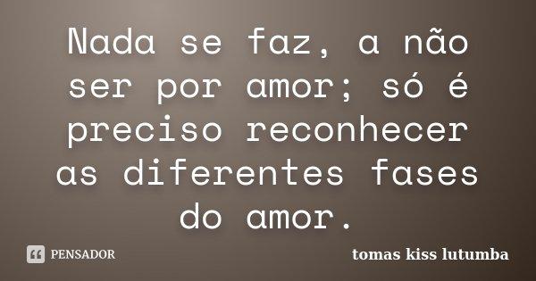 nada se faz a não ser por amor; só é preciso reconhecer as diferentes fases do amor.... Frase de tomas kiss lutumba.