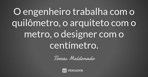 O engenheiro trabalha com o quilômetro, o arquiteto com o metro, o designer com o centímetro.... Frase de Tomas Maldonado.