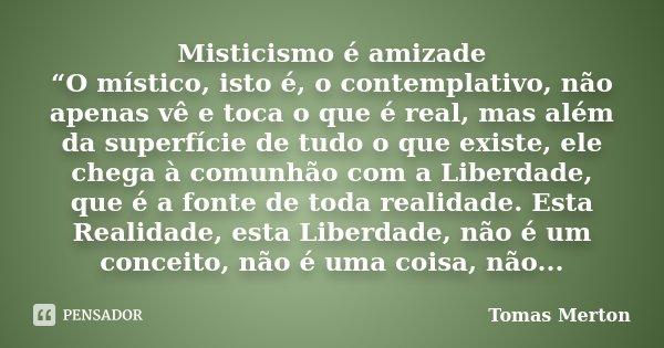 """Misticismo é amizade """"O místico, isto é, o contemplativo, não apenas vê e toca o que é real, mas além da superfície de tudo o que existe, ele chega à comunhão c... Frase de Tomas Merton."""