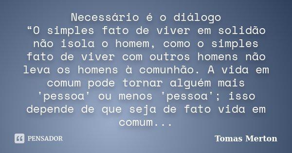 """Necessário é o diálogo """"O simples fato de viver em solidão não isola o homem, como o simples fato de viver com outros homens não leva os homens à comunhão. A vi... Frase de Tomas Merton."""