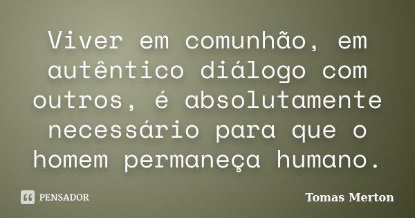 """""""Viver em comunhão, em autêntico diálogo com outros, é absolutamente necessário para que o homem permaneça humano.""""... Frase de Tomas Merton."""