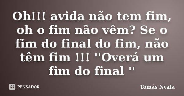 Oh!!! avida não tem fim, oh o fim não vêm? Se o fim do final do fim, não têm fim !!! ''Overá um fim do final ''... Frase de Tomás Nvala.