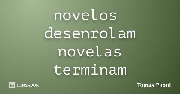 novelos desenrolam novelas terminam... Frase de Tomás Paoni.