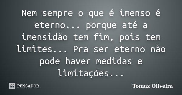 Nem sempre o que é imenso é eterno... porque até a imensidão tem fim, pois tem limites... Pra ser eterno não pode haver medidas e limitações...... Frase de Tomaz Oliveira.