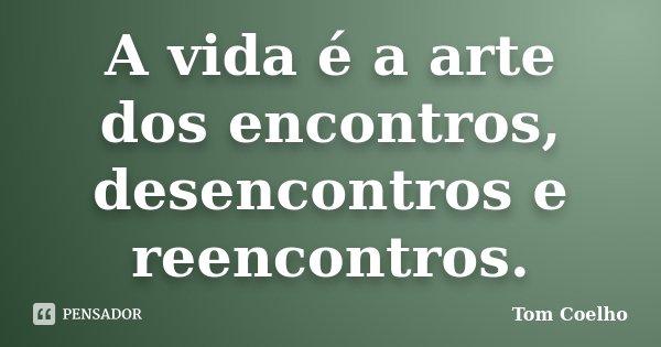A vida é a arte dos encontros, desencontros e reencontros.... Frase de Tom Coelho.