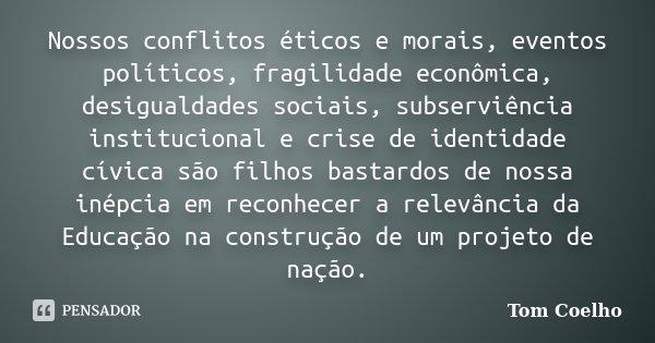 Nossos conflitos éticos e morais, eventos políticos, fragilidade econômica, desigualdades sociais, subserviência institucional e crise de identidade cívica são ... Frase de Tom Coelho.
