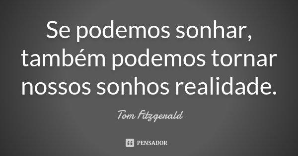 Se podemos sonhar, também podemos tornar nossos sonhos realidade.... Frase de Tom Fitzgerald.