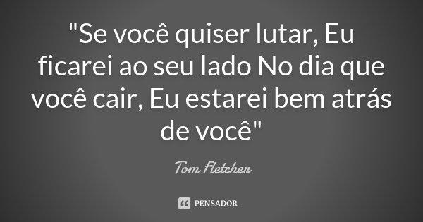 """""""Se você quiser lutar, Eu ficarei ao seu lado No dia que você cair, Eu estarei bem atrás de você""""... Frase de Tom Fletcher."""