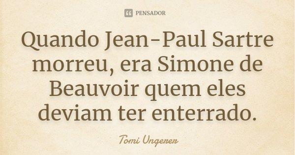 Quando Jean-Paul Sartre morreu, era Simone de Beauvoir quem eles deviam ter enterrado.... Frase de Tomi Ungerer.
