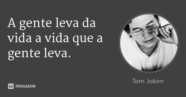 A gente leva da vida a vida que a gente leva.... Frase de Tom Jobim.