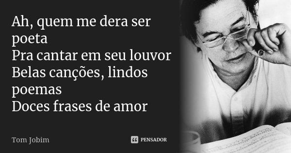 Ah, quem me dera ser poeta Pra cantar em seu louvor Belas canções, lindos poemas Doces frases de amor... Frase de Tom Jobim.