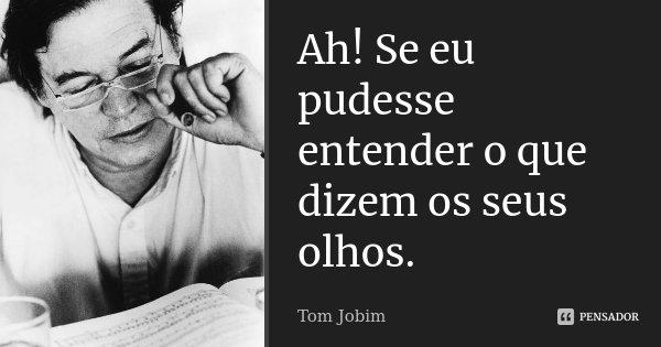 Ah! Se eu pudesse entender o que dizem os seus olhos.... Frase de Tom Jobim.