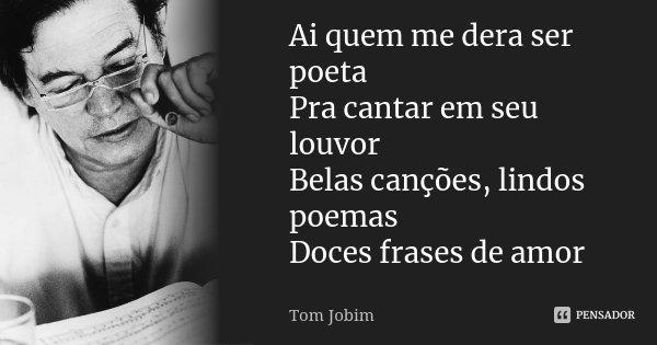 Ai quem me dera ser poeta Pra cantar em seu louvor Belas canções, lindos poemas Doces frases de amor... Frase de Tom Jobim.