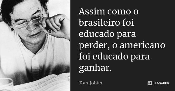 Assim como o brasileiro foi educado para perder, o americano foi educado para ganhar.... Frase de Tom Jobim.