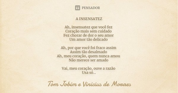 A INSENSATEZ Ah, insensatez que você fez Coração mais sem cuidado Fez chorar de dor o seu amor Um amor tão delicado Ah, por que você foi fraco assim Assim tão d... Frase de Tom Jobim e Vinicius de Moraes.