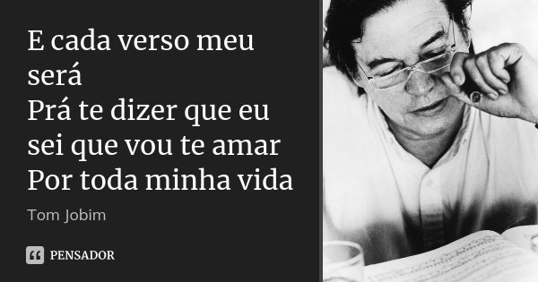 E cada verso meu será Prá te dizer que eu sei que vou te amar Por toda minha vida... Frase de Tom Jobim.