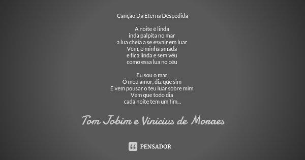 Canção Da Eterna Despedida A noite é linda inda palpita no mar a lua cheia a se esvair em luar Vem, ó minha amada e fica linda e sem véu como essa lua no céu Eu... Frase de Tom Jobim e Vinicius de Moraes.