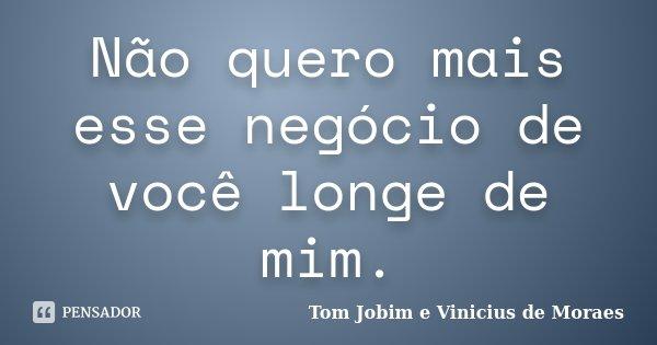 Não quero mais esse negócio de você longe de mim.... Frase de Tom Jobim e Vinicius de Moraes.
