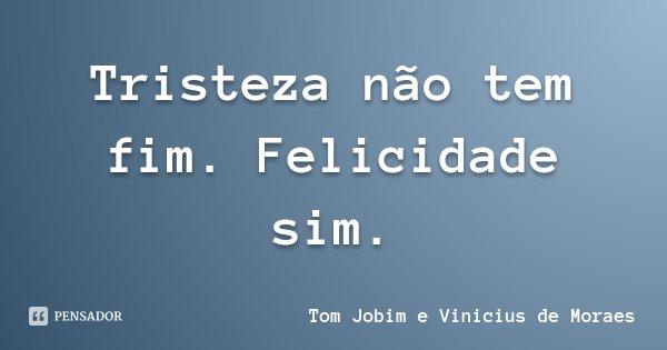 Tristeza não tem fim. Felicidade sim.... Frase de Tom Jobim e Vinicius de Moraes.
