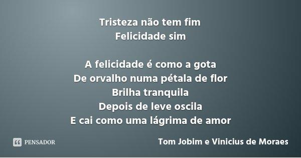 Tristeza não tem fim Felicidade sim A felicidade é como a gota De orvalho numa pétala de flor Brilha tranquila Depois de leve oscila E cai como uma lágrima de a... Frase de Tom Jobim e Vinicius de Moraes.