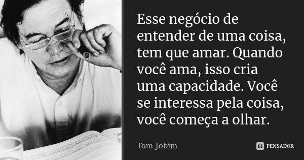 Esse negócio de entender de uma coisa, tem que amar. Quando você ama, isso cria uma capacidade. Você se interessa pela coisa, você começa a olhar.... Frase de Tom Jobim.