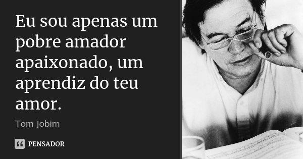 Eu sou apenas um pobre amador apaixonado, um aprendiz do teu amor.... Frase de Tom Jobim.