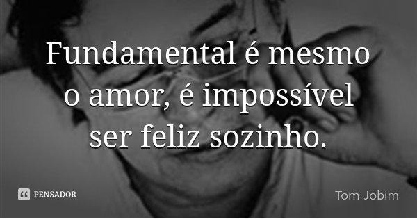 Fundamental é mesmo o amor, é impossível ser feliz sozinho.... Frase de Tom Jobim.