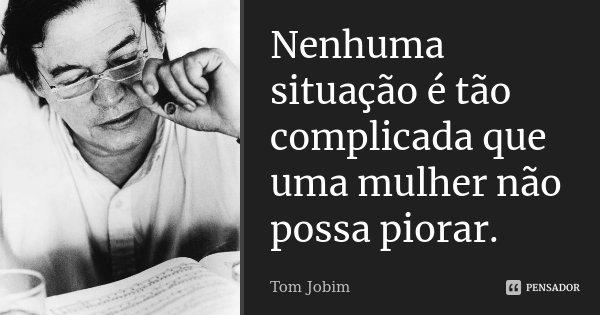 Nenhuma situação é tão complicada que uma mulher não possa piorar.... Frase de Tom Jobim.