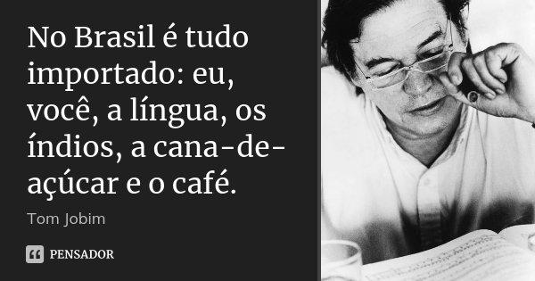 No Brasil é tudo importado: eu, você, a língua, os índios, a cana-de-açúcar e o café.... Frase de Tom Jobim.